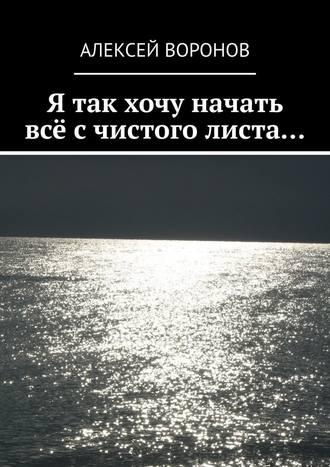 Алексей Воронов, Я так хочу начать всё с чистого листа…