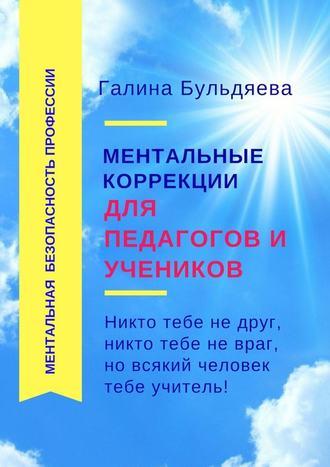 Галина Бульдяева, Ментальные коррекции для педагогов и учеников. Никто тебе не друг, никто тебе не враг, но всякий человек тебе учитель