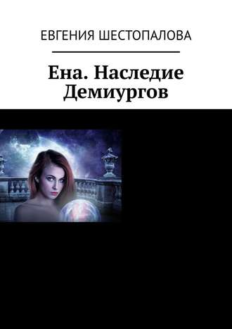 Евгения Шестопалова, Ена. Наследие Демиургов