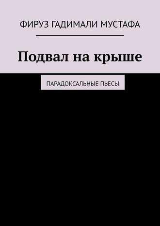 Фируз Гадимали Мустафа, Подвална крыше. Парадоксальные пьесы
