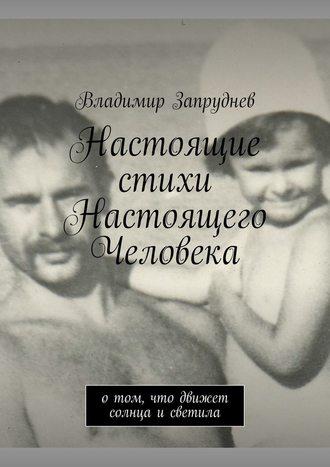 Владимир Запруднев, Настоящие стихи Настоящего Человека. Отом, что движет солнца исветила