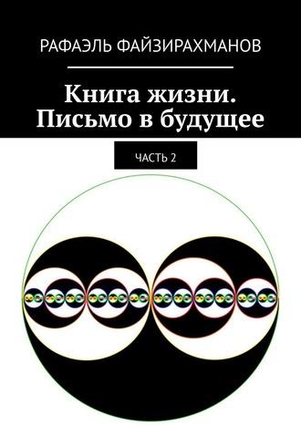 Рафаэль Файзирахманов, Книга жизни. Письмо вбудущее. Часть2