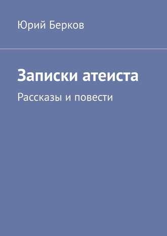 Юрий Берков, Записки атеиста. Рассказы иповести
