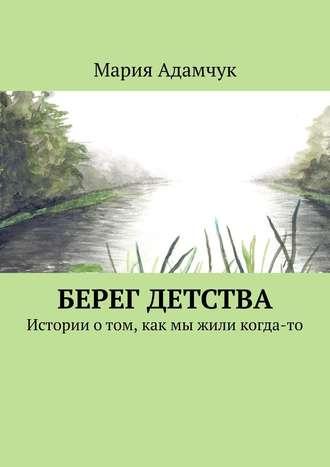 Мария Адамчук, Берег детства. Истории отом, как мы жили когда-то