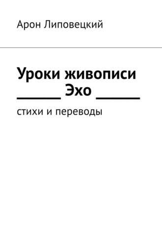 Арон Липовецкий, Уроки живописи. Эхо. Стихи ипереводы