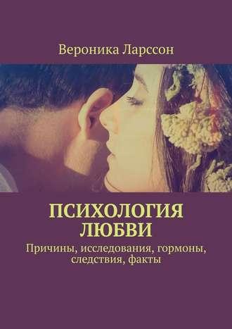 Вероника Ларссон, Психология любви. Причины, исследования, гормоны, следствия, факты