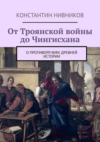 Константин Нивников, ОтТроянской войны доЧингисхана. Опротиворечиях древней истории