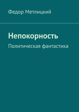 Федор Метлицкий, Непокорность. Политическая фантастика