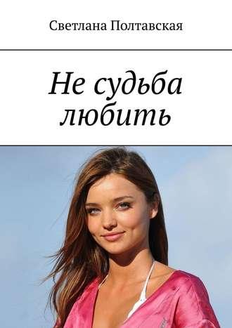 Светлана Полтавская, Не судьба любить