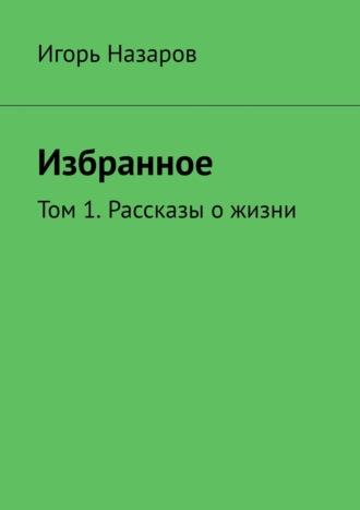 Игорь Назаров, Собрание сочинений. Том 1. Рассказы о жизни