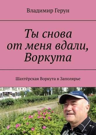 Владимир Герун, Ты снова отменя вдали, Воркута. Шахтёрская Воркута вЗаполярье