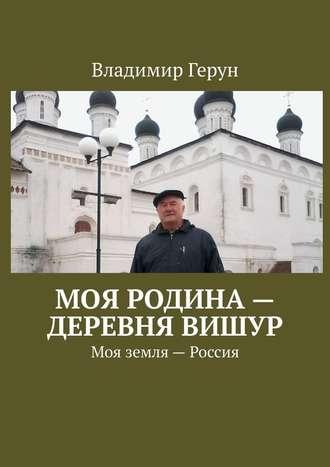 Владимир Герун, Моя Родина – деревня Вишур. Моя земля– Россия