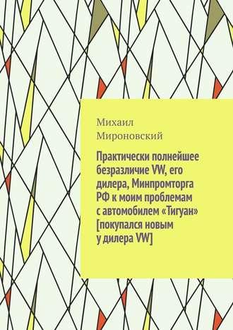 Михаил Мироновский, Практически полнейшее безразличие VW, его дилера, Минпромторга РФ к моим проблемам с автомобилем «Тигуан» [покупался новым у дилера VW]