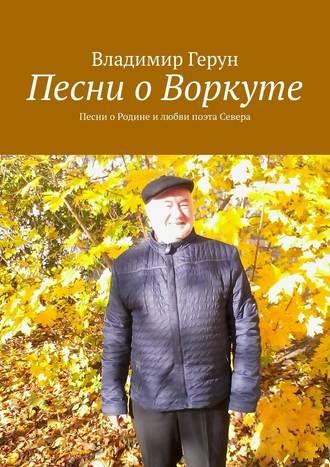 Владимир Герун, Песни о Воркуте. Песни оРодине илюбви поэта Севера