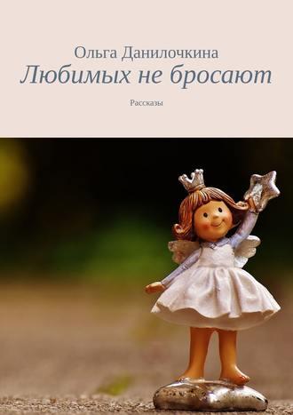 Ольга Данилочкина, Любимых небросают. Рассказы