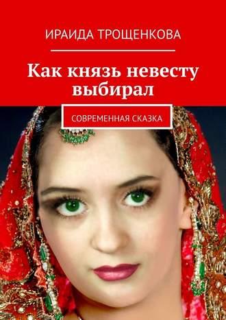 Ираида Трощенкова, Как князь невесту выбирал. Современная сказка