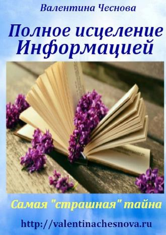 Валентина Чеснова, Полное исцеление Информацией. Самая «страшная» тайна