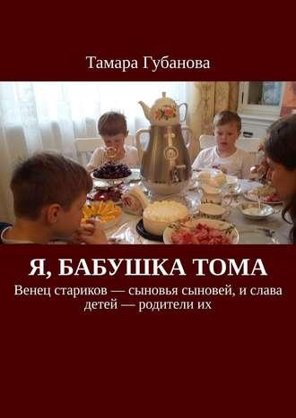 Тамара Губанова, Я, бабушка Тома. Венец стариков– сыновья сыновей, ислава детей– родителиих