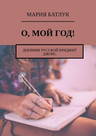 Мария Батлук, О, мой год! Дневник русской Бриджит Джонс