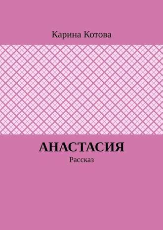 Карина Котова, Анастасия. Рассказ