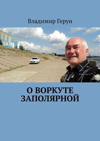 Владимир Герун, О Воркуте заполярной