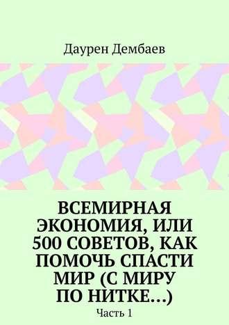 Даурен Дембаев, Всемирная экономия, или 500советов, как помочь спасти мир (Смиру понитке…). Часть1