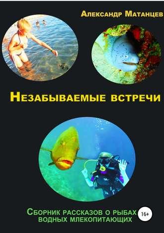 Александр Матанцев, Незабываемые встречи. Сборник рассказов о рыбах и водных млекопитающих