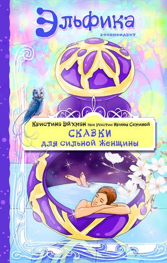 Ирина Семина, Кристина Эйхман, Сказки для сильной женщины