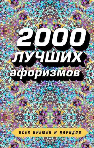 Сборник афоризмов, Константин Душенко, 2000 лучших афоризмов всех времен и народов