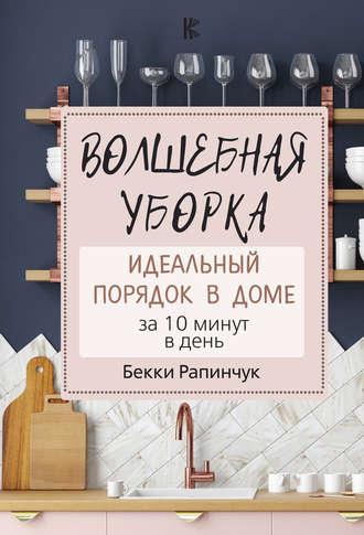 Бекки Рапинчук, Волшебная уборка. Идеальный порядок в доме за 10 минут в день