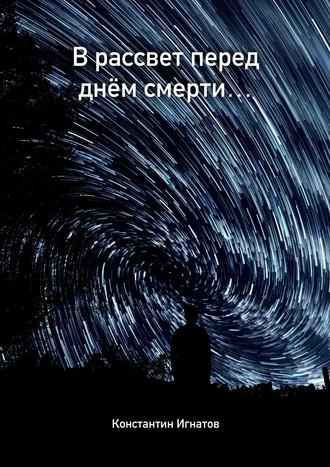 Константин Игнатов, В рассвет перед днем Смерти…