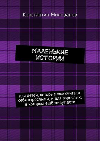 Константин Милованов, Маленькие истории. для детей, которые уже считают себя взрослыми, и для взрослых, в которых ещё живут дети