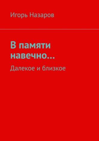 Игорь Назаров, В памяти навечно… Далекое иблизкое