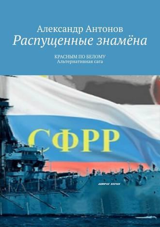 Александр Антонов, Распущенные знамёна. КРАСНЫМ ПОБЕЛОМУ. Альтернативнаясага