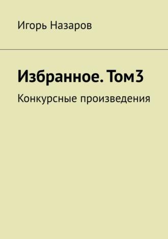 Игорь Назаров, Собрание сочинений. Том3. Конкурсные произведения