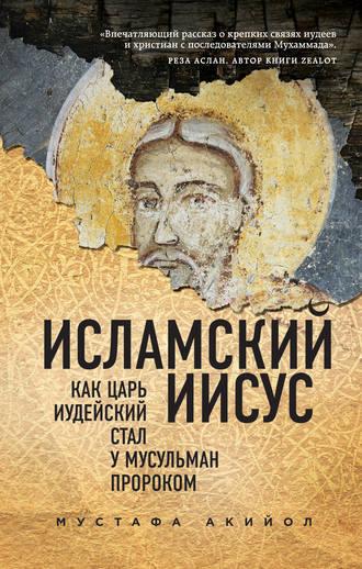 Мустафа Акийол, Исламский Иисус. Как Царь Иудейский стал у мусульман пророком