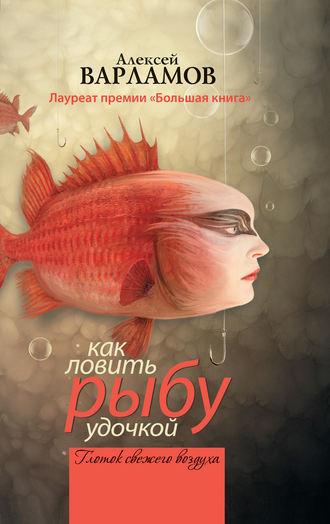 Алексей Варламов, Как ловить рыбу удочкой (сборник)