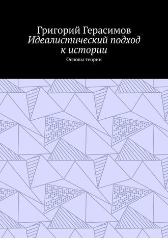 Григорий Герасимов, Идеалистический подход кистории. Основы теории