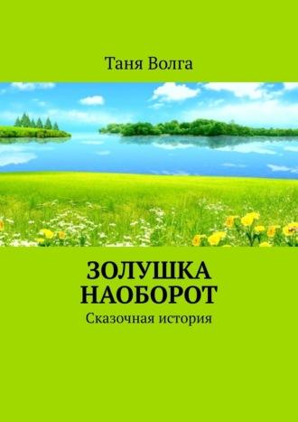 Таня Волга, Золушка наоборот. Сказочная история