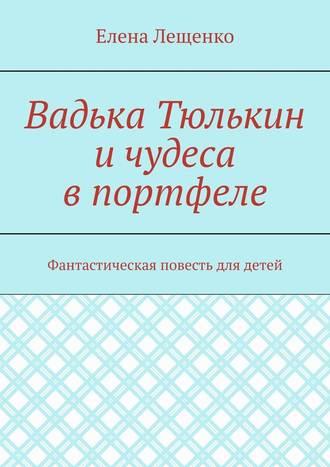 Елена Лещенко, Вадька Тюлькин ичудеса впортфеле. Фантастическая повесть для детей