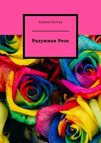 Карина Котова, Радужная роза. Рассказ