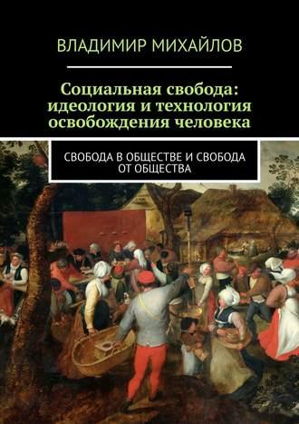 Владимир Михайлов, Социальная свобода: идеология и технология освобождения человека. Свобода в обществе и свобода от общества