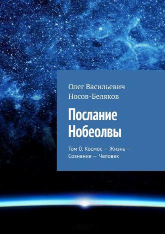 Олег Носов-Беляков, Послание Нобеолвы. Том 0. Космос – Жизнь – Сознание – Человек