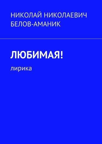 Николай Белов-Аманик, Любимая! Лирика