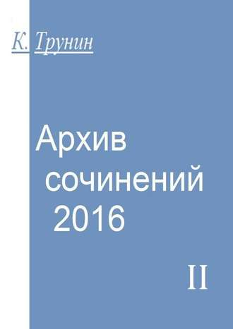 Константин Трунин, Архив сочинений – 2016. Часть II