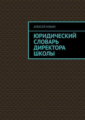 Алексей Ильин, Юридический словарь директора школы