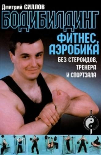Дмитрий Силлов, Бодибилдинг, фитнес, аэробика без стероидов, тренера и спортзала