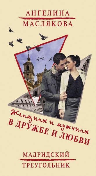 Ангелина Маслякова, Женщины и мужчины в дружбе и любви. Мадридский треугольник