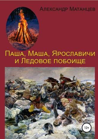 Александр Матанцев, Паша, Маша, Ярославичи и Ледовое побоище
