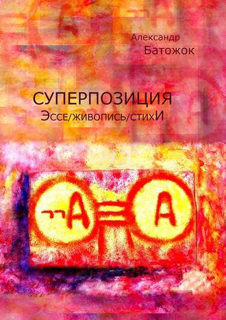 Александр Батожок, Суперпозиция. Эссе / живопись / стихИ